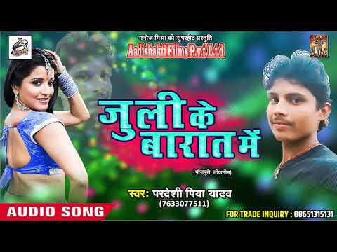Super Hit SOng - जुली के बारात में |  Pardeshi Piya Yadav | Saiya Ji Hamaar | Latest Bhojpuri SOng