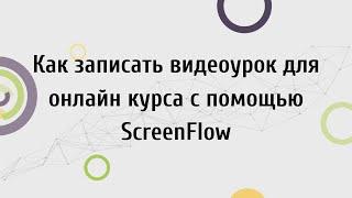Как записать видеоурок для онлайн курса с помощью ScreenFlow