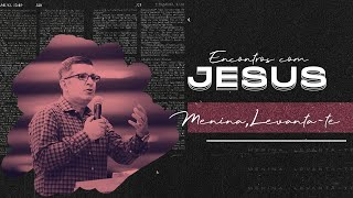 Encontros com Jesus: Menina, levanta-te! - Pr. Francisco Chaves