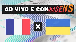 FRANÇA X UCRÂNIA (AO VIVO COM IMAGENS)