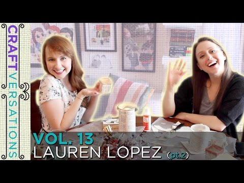 Craftversations! Volume Thirteen, Part Two, with Lauren Lopez!