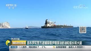 [国际财经报道]热点扫描 直布罗陀警方逮捕装载伊朗原油的油轮船长和大副  CCTV财经
