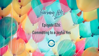 Learning Lifts: Episode 026 – Committing to a Joyful Yes