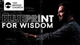 Blueprint for Wisdom | The Bridge Church