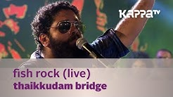 Fish Rock - Thaikkudam Bridge Live - Kappa TV