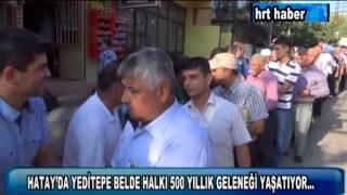 HATAY 39 DA YEDİTEPE BELDE HALKI 500 YILLIK GELENEĞİ YAŞATIYOR