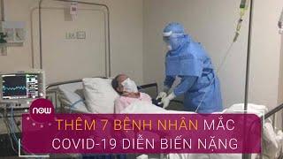 Thêm 7 bệnh nhân mắc Covid-19 diễn biến nặng | VTC Now