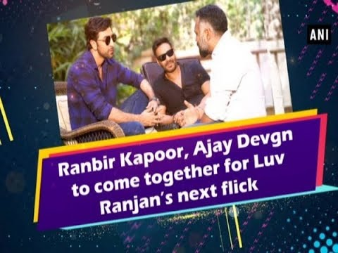 Ranbir Kapoor, Ajay Devgn to come together for Luv Ranjan's next flick- #ANI News