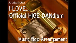 I LOVE.../Official HIGE DANdism [Music Box]