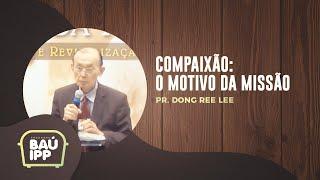 Compaixão: O Motivo da Missão | Baú IPP | Pr. Dong Ree Lee | IPP TV