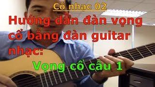 Hướng dẫn đàn vọng cổ bằng đàn guitar nhạc (Câu 1 - Dây kép) - Cổ nhạc 02