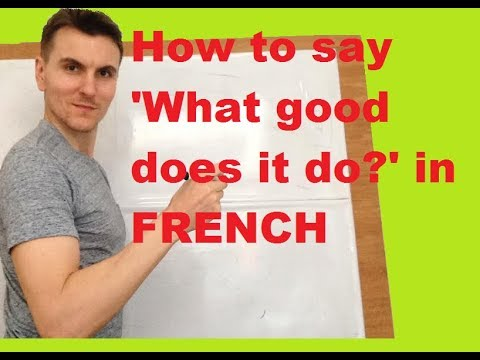 How to say ' What good does it do?' in FRENCH
