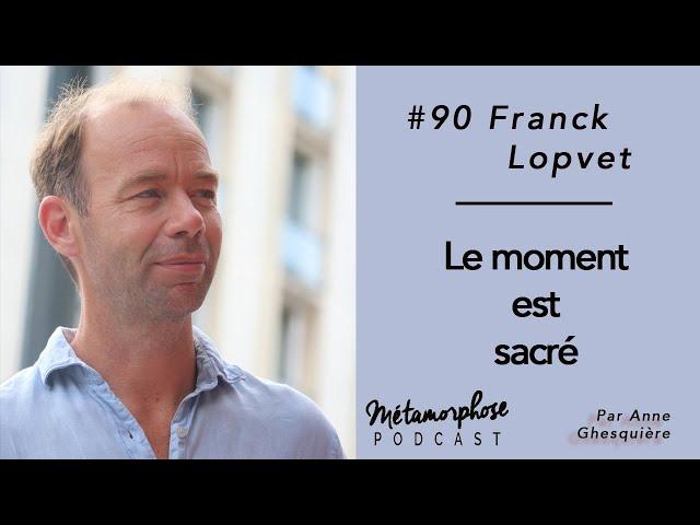 #90 Franck Lopvet : Le moment est sacré