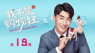 【ENG SUB】我不是購物狂 19 | Rebirth of Shopping Addict 19(王陽明、孟子義、李燊等主演)