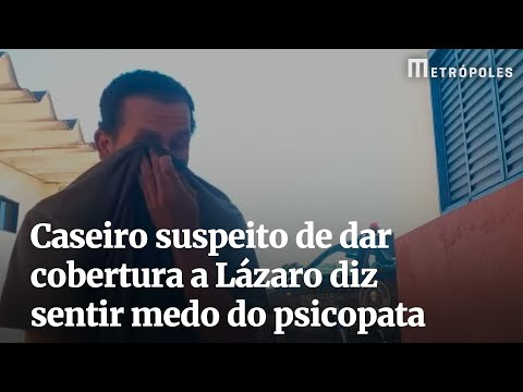 Caseiro suspeito de dar cobertura a Lázaro diz sentir medo do psicopata