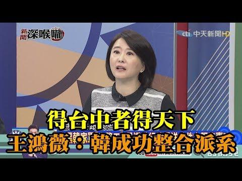 《新聞深喉嚨》精彩片段 得台中者得天下 王鴻薇:韓成功整合派系