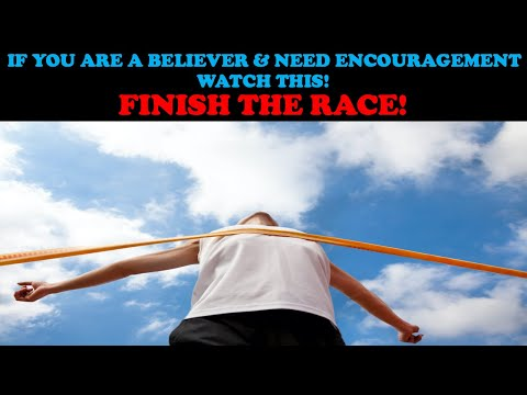 IF YOU ARE A BELIEVER & NEED ENCOURAGEMENT, WATCH THIS: FINISH THE RACE!