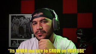 Its NEVER too late to GROW on YOUTUBE