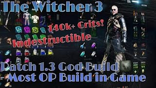 The Witcher 3: MOST OP BUILD IN GAME - Patch 1.3 - The God Build - 140k+ Crits as a Tank!