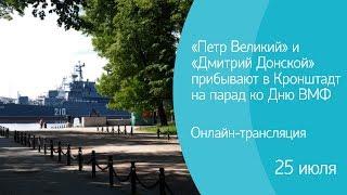 «Петр Великий» и «Дмитрий Донской» прибывают в Кронштадт на парад ко Дню ВМФ. Онлайн-трансляция