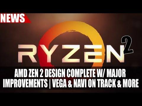 AMD Zen 2 Design Complete w/ Major Improvements | Vega & Navi On Track & More