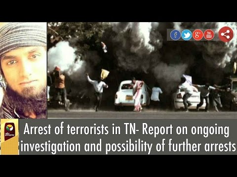 Arrest of terrorists in TN- Report on ongoing investigation and possibility of further arrests