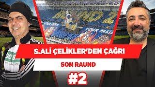 Serdar Ali Çelikler, Fenerbahçe taraftarına sesleniyor! | Son Raund #2