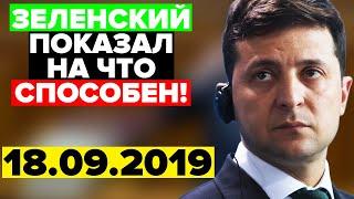 Зеленский ПОКАЗАЛ на что СПОСОБЕН! - СРОЧНЫЕ НОВОСТИ УКРАИНЫ - 18.09.2019