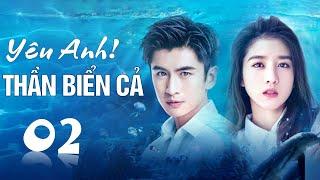 Phim tình yêu lãng mạn cực hay 2020 | Yêu Anh ! Thần Biển Cả - Tập 02 ( Thuyết Minh )