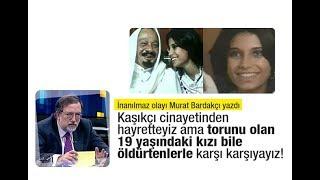 Murat Bardakçı : Kaşıkçı cinayetinden hayretteyiz ama torunu olan 19 yaşındaki kızı bile öldürtenler