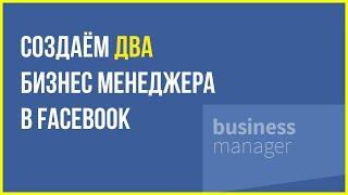 Как создать 2 бизнес менеджера в Facebook | Бизнес менеджер Фейсбук