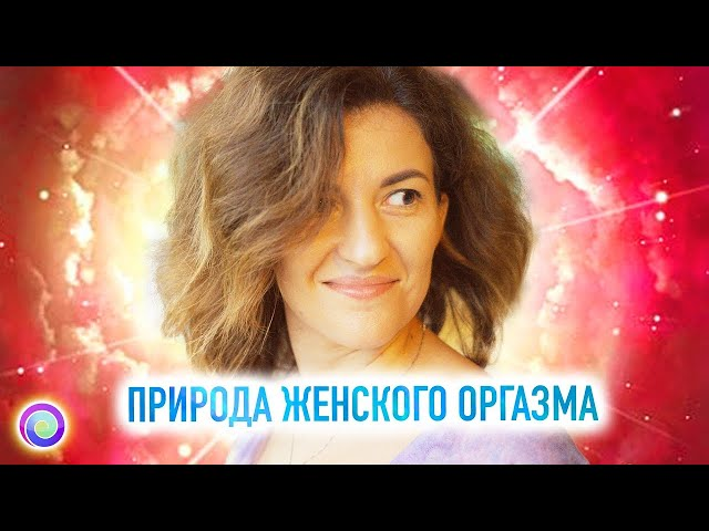 ПРИРОДА ЖЕНСКОГО ОРГАЗМА – Евгения Бабина