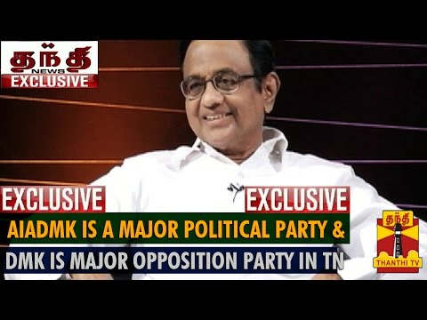 AIADMK is a Major Party And DMK is a Major Opposition Party in Tamil Nadu : P.Chidambaram
