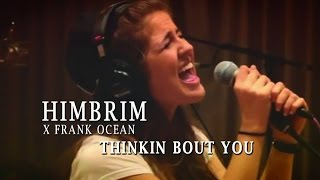 HIMBRIM - Thinkin Bout You (Frank Ocean cover)