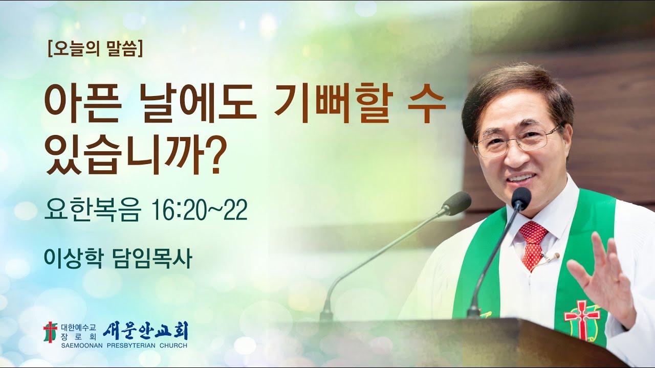 [새문안교회 이상학목사 설교] 아픈 날에도 기뻐할 수 있습니까? (요한복음 16:20~22)