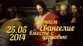 Читаем Евангелие вместе с Церковью. 25 мая 2014