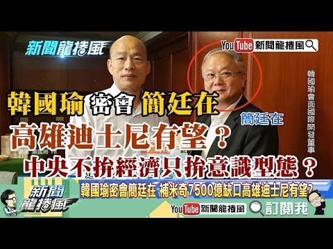 【精彩】韓國瑜密會簡廷在 高雄迪士尼有望?中央不拚經濟只拚意識型態?