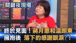 終於見面了! 蔣月惠和溫朗東擁抱後落下的感謝眼涙?!Part1《關鍵夜現場》