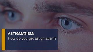 Astigmatism: How do you get astigmatism?