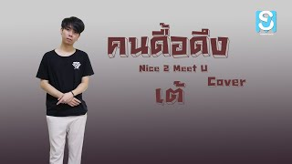 คนดื้อดึง : Nice 2 Meet U 「Cover by เต้ 」