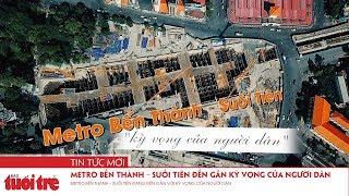 Metro Bến Thành – Suối Tiên đang đến gần với kỳ vọng của người dân