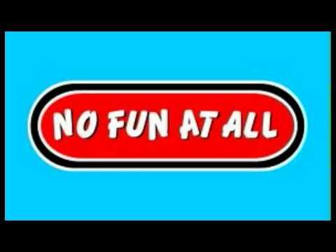 No Fun At All - I have seen