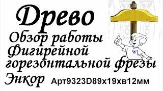 ДРЕВО Обзор фигирейной горизонтальной фрезы Энкор Арт9323D89х19хв12мм