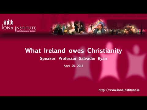 Iona Institute  'What Ireland owes Christianity'. A talk by Professor Salvador Ryan