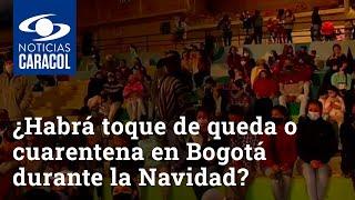 ¿Habrá toque de queda o cuarentena en Bogotá durante la Navidad?