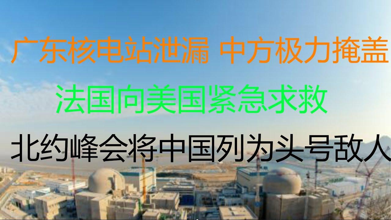 财经冷眼:突发!广东核电站泄漏,中方极力掩盖辟谣,法国向美国紧急求救!中国的切尔诺贝利?加速师再加速,北约峰会将中国列为头号敌人,取代俄罗斯!(20210615第555期)