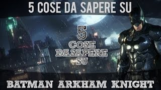 5 Cose da Sapere su... Batman Arkham Knight