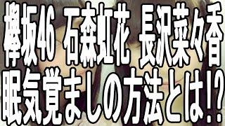 欅坂46 メンバー 石森 虹花 長沢 菜々香の 眠気覚ましの方法とは何か!? ...