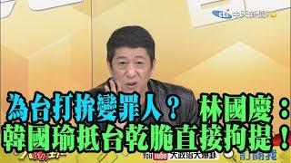【精彩】為台打拚變罪人? 林國慶:韓國瑜抵台乾脆直接拘提!