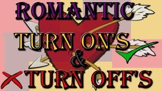 Romantic turn on's & turn off's - A guys perspective